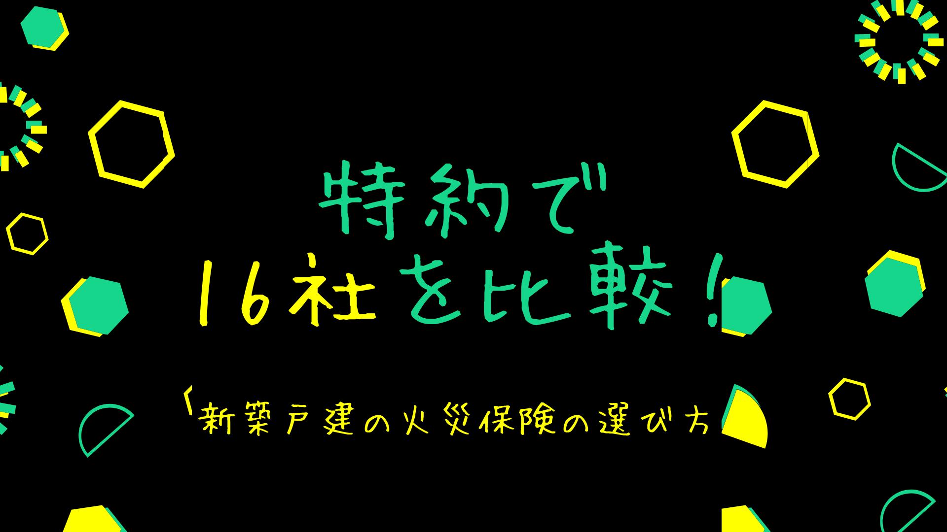 新築戸建の火災保険の選び方【特約で16社を比較!!】